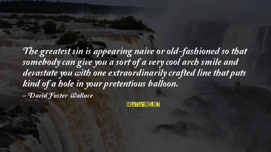 In One Line Sayings By David Foster Wallace: The greatest sin is appearing naive or old-fashioned so that somebody can give you a
