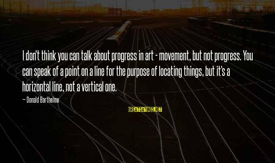 In One Line Sayings By Donald Barthelme: I don't think you can talk about progress in art - movement, but not progress.