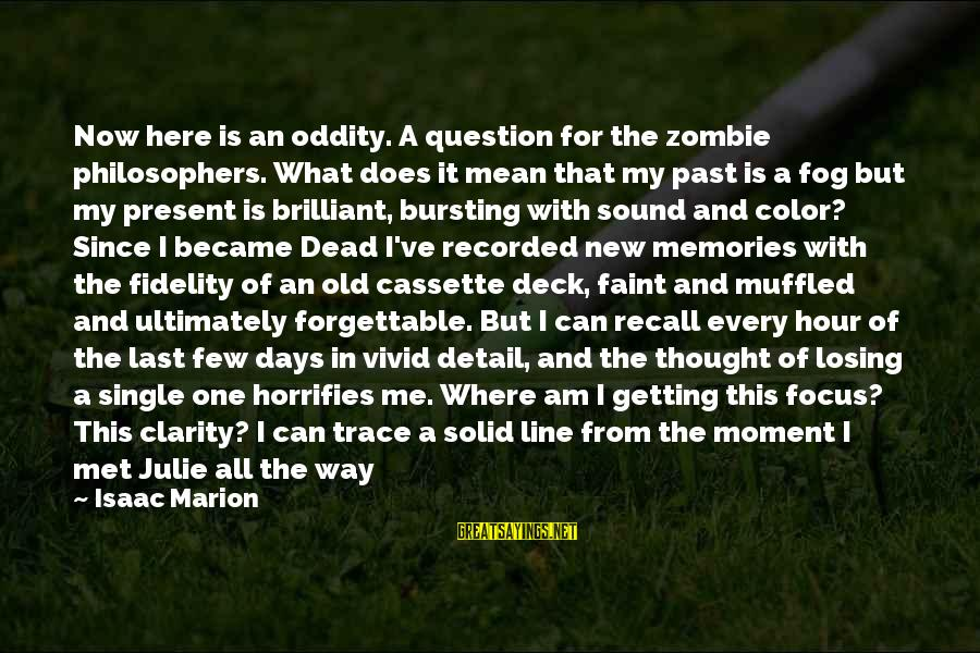 In One Line Sayings By Isaac Marion: Now here is an oddity. A question for the zombie philosophers. What does it mean