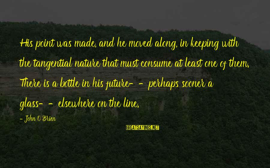In One Line Sayings By John O'Brien: His point was made, and he moved along, in keeping with the tangential nature that