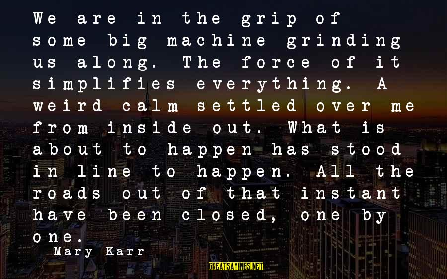 In One Line Sayings By Mary Karr: We are in the grip of some big machine grinding us along. The force of