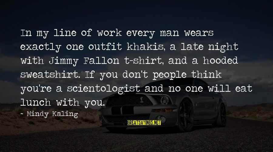In One Line Sayings By Mindy Kaling: In my line of work every man wears exactly one outfit khakis, a late night