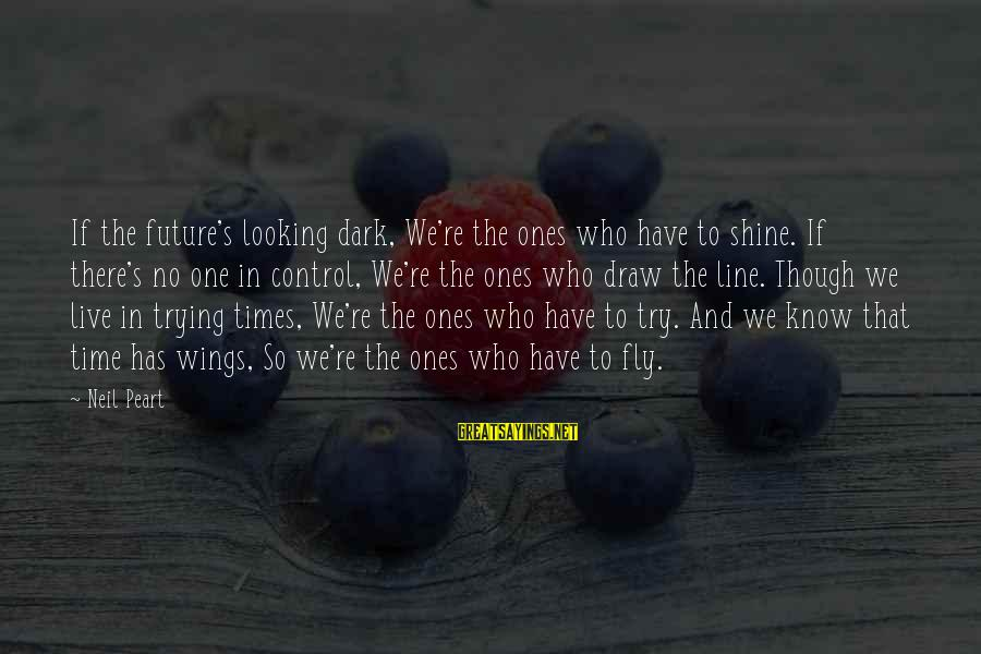 In One Line Sayings By Neil Peart: If the future's looking dark, We're the ones who have to shine. If there's no