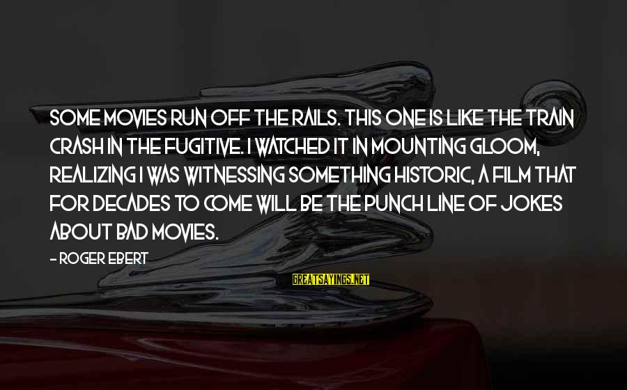 In One Line Sayings By Roger Ebert: Some movies run off the rails. This one is like the train crash in The