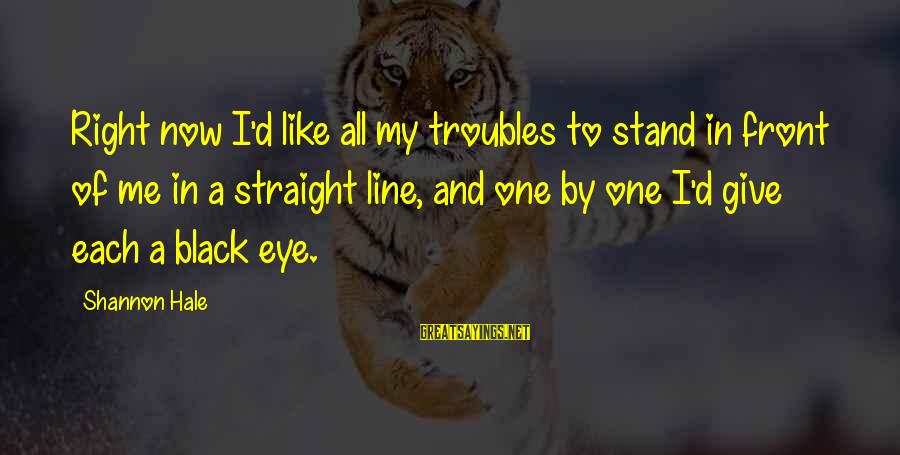 In One Line Sayings By Shannon Hale: Right now I'd like all my troubles to stand in front of me in a