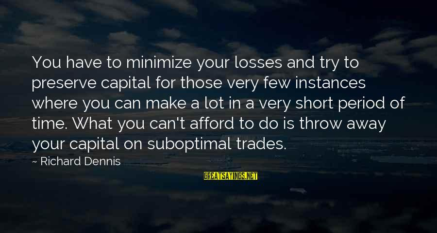In Your Time Of Loss Sayings By Richard Dennis: You have to minimize your losses and try to preserve capital for those very few