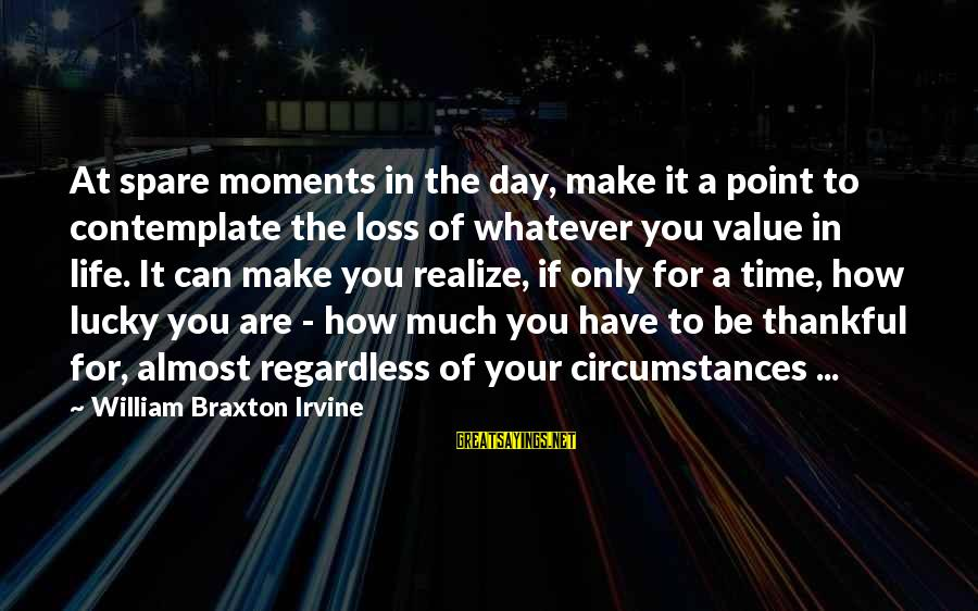 In Your Time Of Loss Sayings By William Braxton Irvine: At spare moments in the day, make it a point to contemplate the loss of