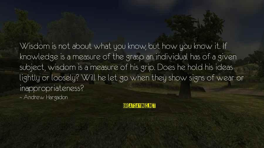 Inappropriateness Sayings By Andrew Hargadon: Wisdom is not about what you know, but how you know it. If knowledge is