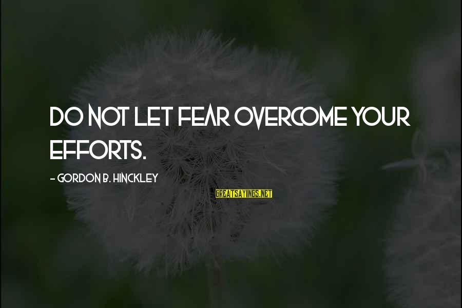 Inappropriateness Sayings By Gordon B. Hinckley: Do not let fear overcome your efforts.