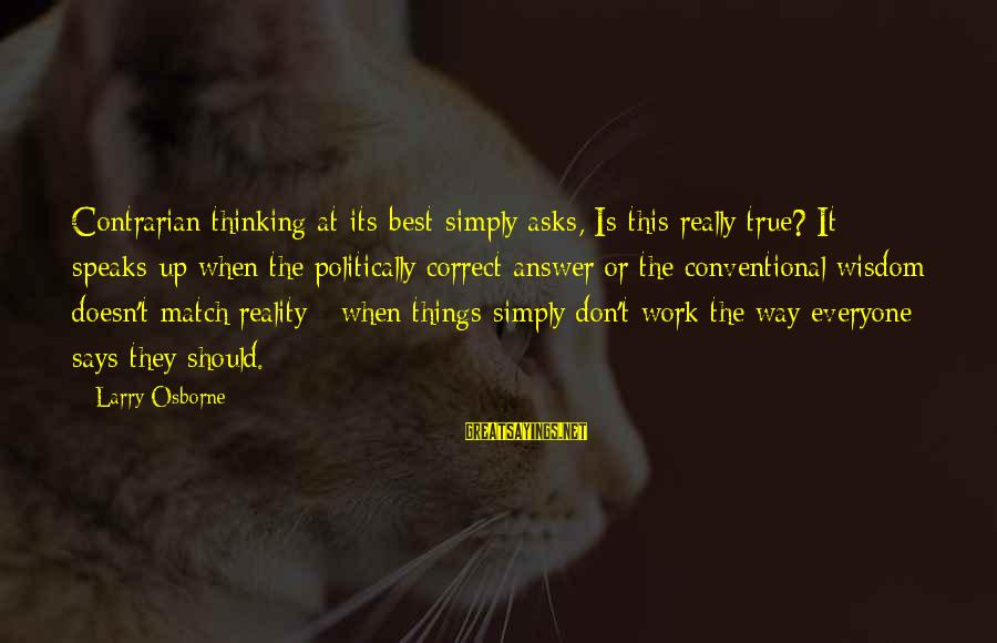 Inappropriateness Sayings By Larry Osborne: Contrarian thinking at its best simply asks, Is this really true? It speaks up when