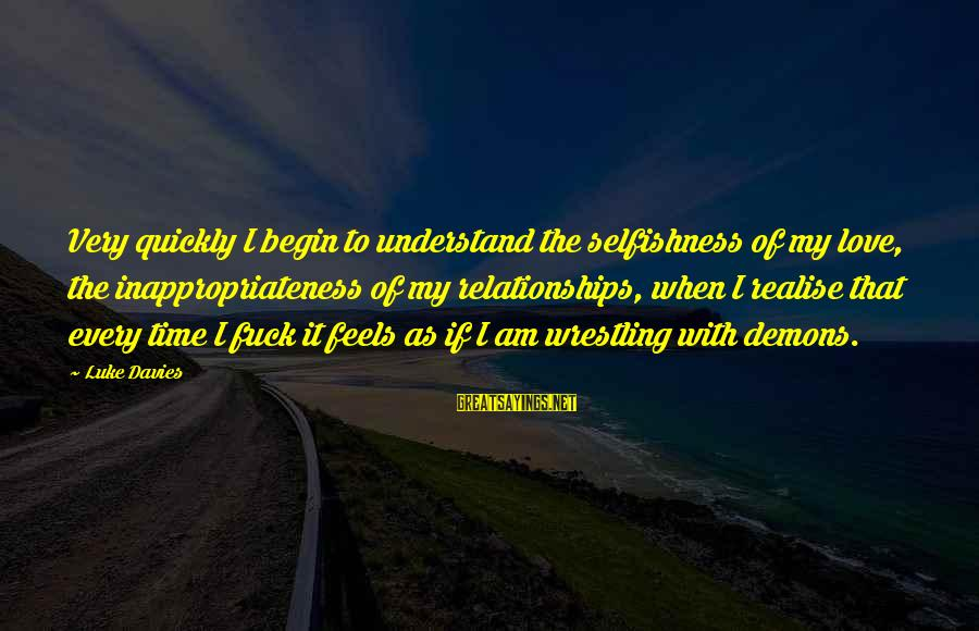 Inappropriateness Sayings By Luke Davies: Very quickly I begin to understand the selfishness of my love, the inappropriateness of my