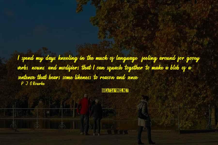 Inappropriateness Sayings By P. J. O'Rourke: I spend my days kneeling in the muck of language, feeling around for gooey verbs,