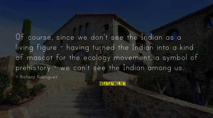 Inappropriateness Sayings By Richard Rodriguez: Of course, since we don't see the Indian as a living figure - having turned