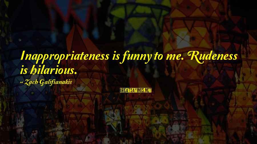 Inappropriateness Sayings By Zach Galifianakis: Inappropriateness is funny to me. Rudeness is hilarious.