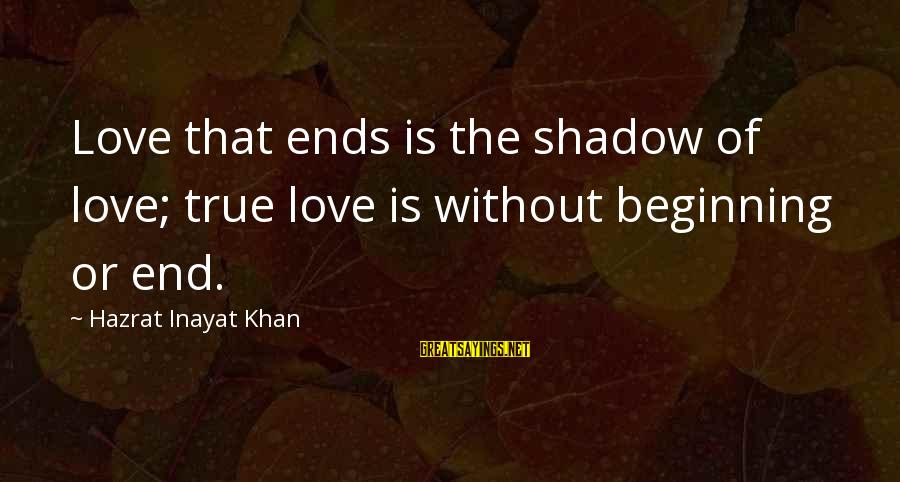 Inayat Khan Love Sayings By Hazrat Inayat Khan: Love that ends is the shadow of love; true love is without beginning or end.