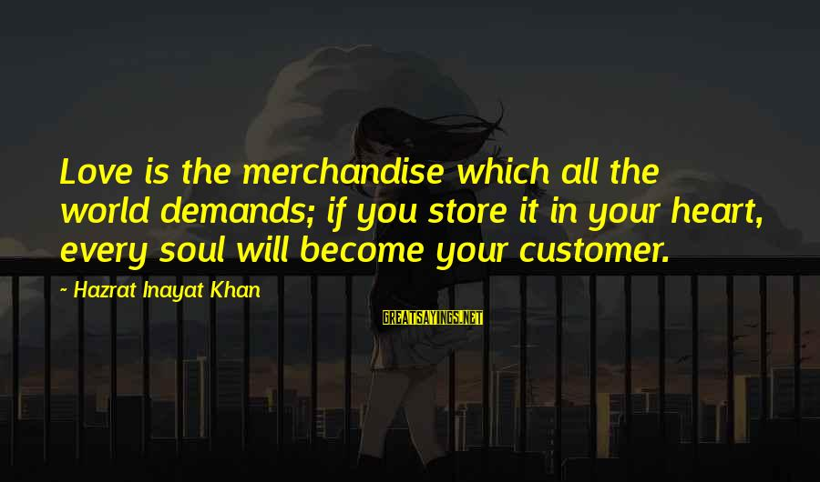 Inayat Khan Love Sayings By Hazrat Inayat Khan: Love is the merchandise which all the world demands; if you store it in your