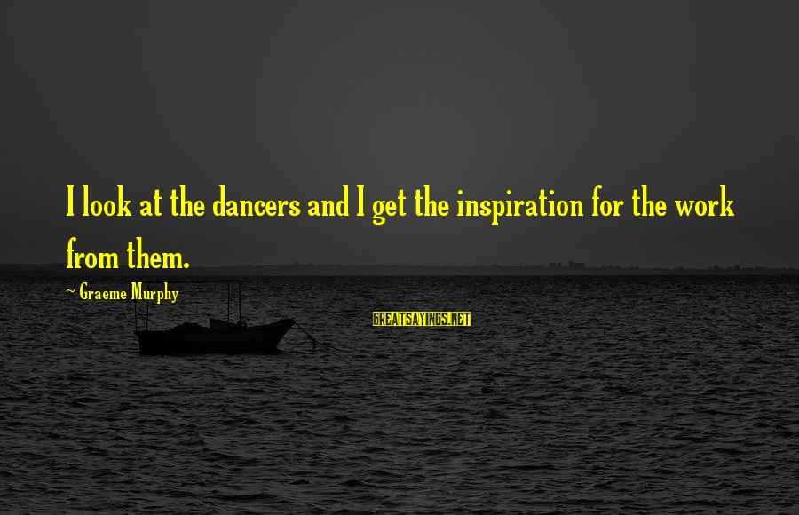 Inception Totem Sayings By Graeme Murphy: I look at the dancers and I get the inspiration for the work from them.