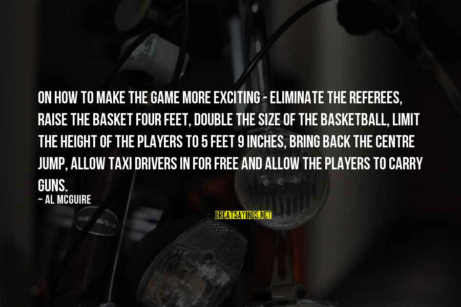 Inches Double Sayings By Al McGuire: On how to make the game more exciting - Eliminate the referees, raise the basket