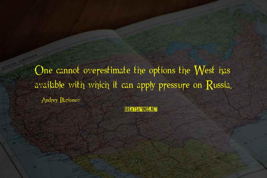 Inches Double Sayings By Andrey Illarionov: One cannot overestimate the options the West has available with which it can apply pressure