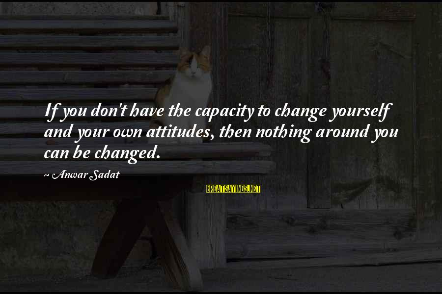 Inches Double Sayings By Anwar Sadat: If you don't have the capacity to change yourself and your own attitudes, then nothing