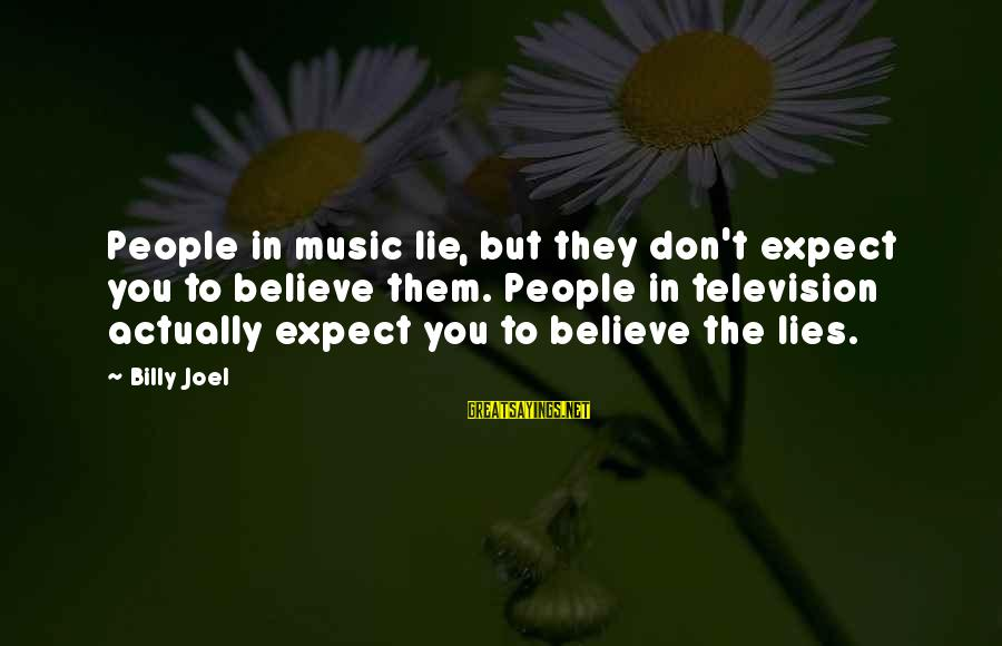 Inches Double Sayings By Billy Joel: People in music lie, but they don't expect you to believe them. People in television