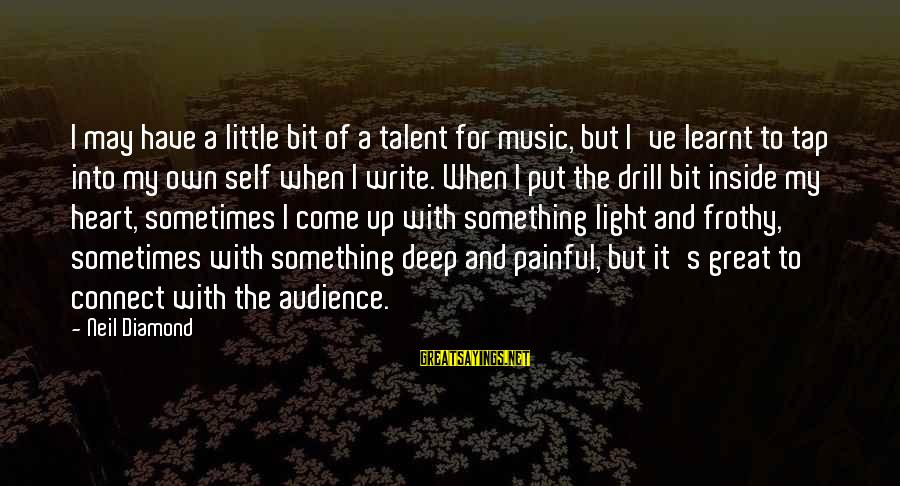 Inches Double Sayings By Neil Diamond: I may have a little bit of a talent for music, but I've learnt to