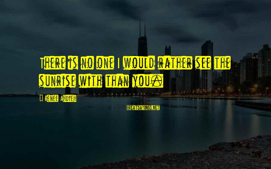 Inches Double Sayings By Renee Ahdieh: There is no one I would rather see the sunrise with than you.