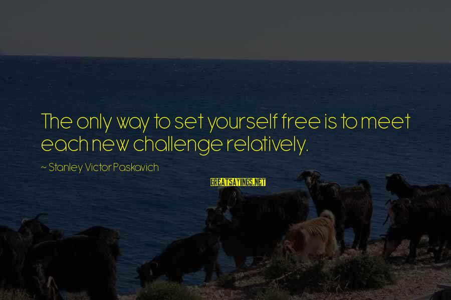 Inches Double Sayings By Stanley Victor Paskavich: The only way to set yourself free is to meet each new challenge relatively.