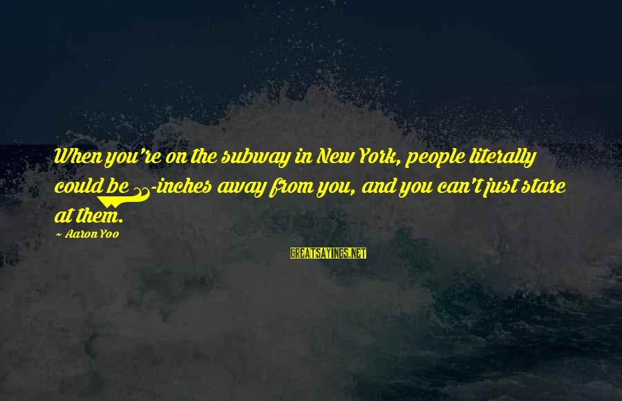 Inches Sayings By Aaron Yoo: When you're on the subway in New York, people literally could be 11-inches away from