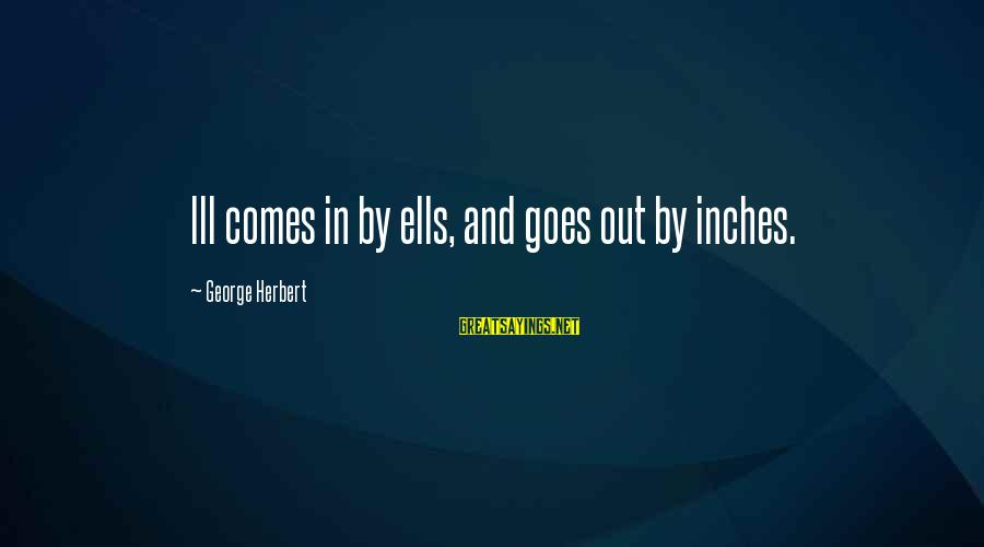 Inches Sayings By George Herbert: Ill comes in by ells, and goes out by inches.