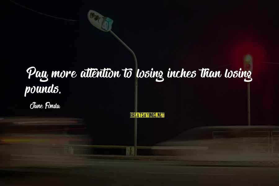 Inches Sayings By Jane Fonda: Pay more attention to losing inches than losing pounds.