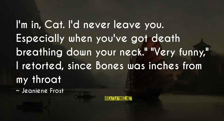 Inches Sayings By Jeaniene Frost: I'm in, Cat. I'd never leave you. Especially when you've got death breathing down your