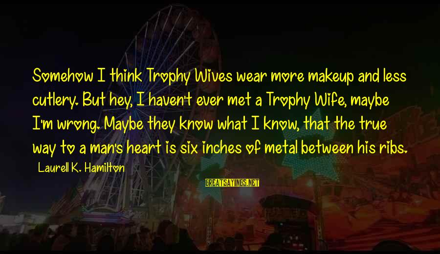 Inches Sayings By Laurell K. Hamilton: Somehow I think Trophy Wives wear more makeup and less cutlery. But hey, I haven't