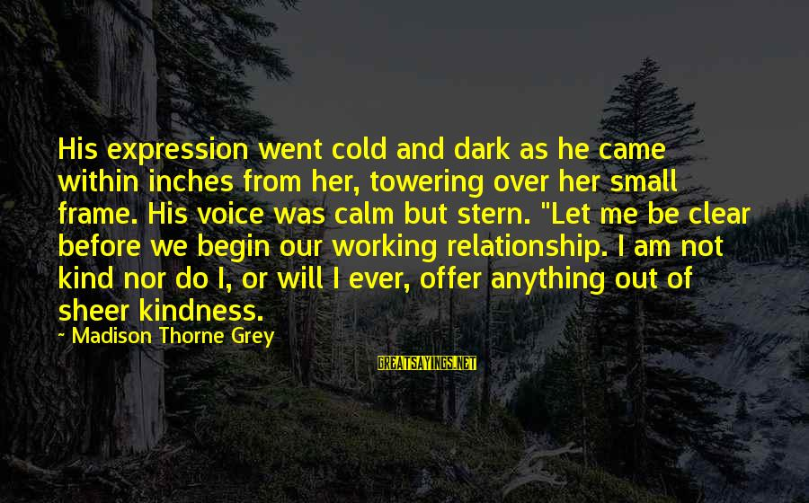 Inches Sayings By Madison Thorne Grey: His expression went cold and dark as he came within inches from her, towering over