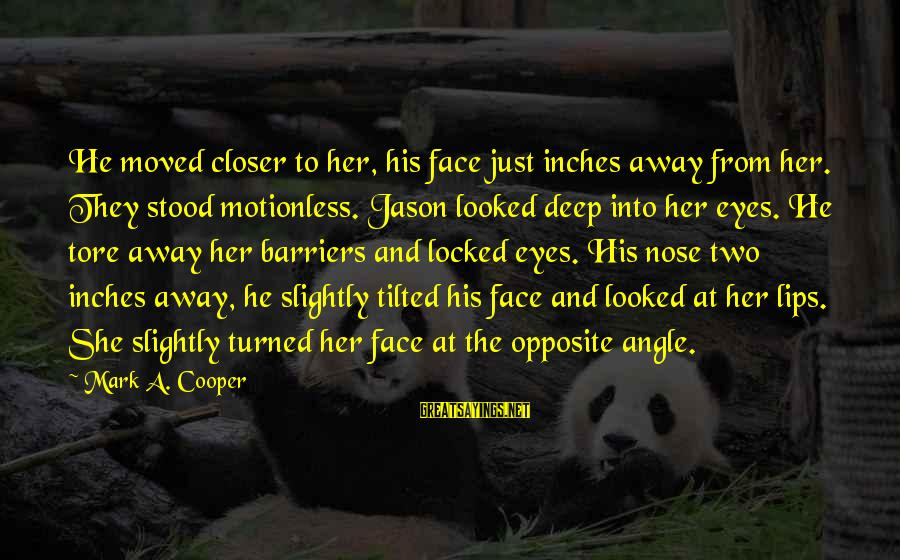 Inches Sayings By Mark A. Cooper: He moved closer to her, his face just inches away from her. They stood motionless.