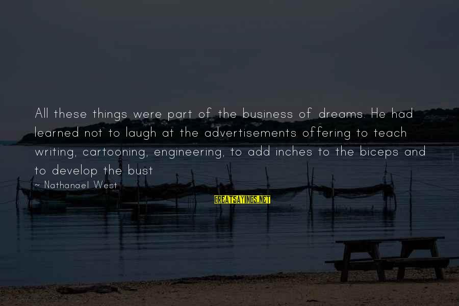 Inches Sayings By Nathanael West: All these things were part of the business of dreams. He had learned not to