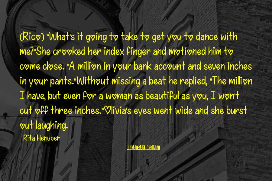 """Inches Sayings By Rita Henuber: (Rico) """"What's it going to take to get you to dance with me?""""She crooked her"""