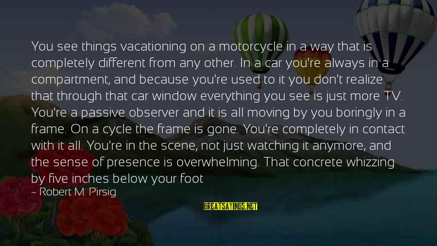 Inches Sayings By Robert M. Pirsig: You see things vacationing on a motorcycle in a way that is completely different from