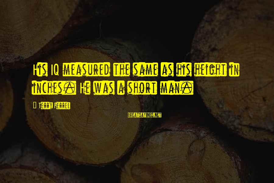 Inches Sayings By Terry Perrel: His IQ measured the same as his height in inches. He was a short man.