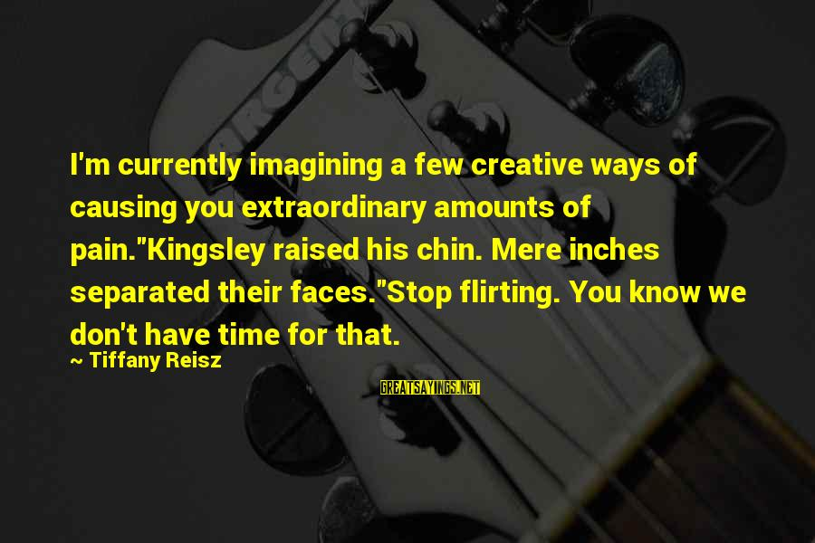 """Inches Sayings By Tiffany Reisz: I'm currently imagining a few creative ways of causing you extraordinary amounts of pain.""""Kingsley raised"""