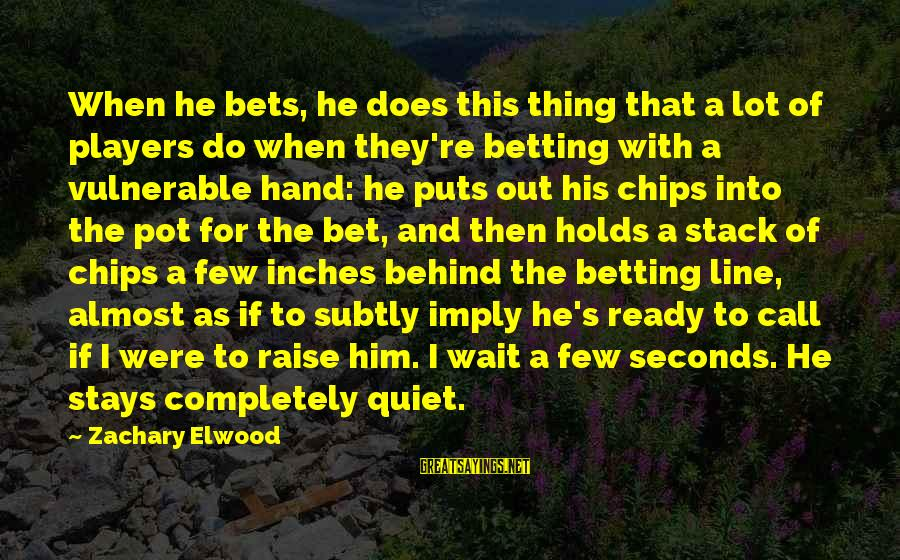 Inches Sayings By Zachary Elwood: When he bets, he does this thing that a lot of players do when they're