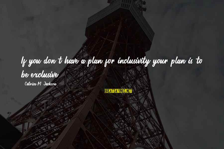 Inclusivity In Diversity Sayings By Catrice M. Jackson: If you don't have a plan for inclusivity your plan is to be exclusive.