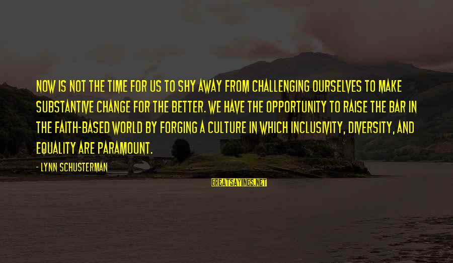 Inclusivity In Diversity Sayings By Lynn Schusterman: Now is not the time for us to shy away from challenging ourselves to make
