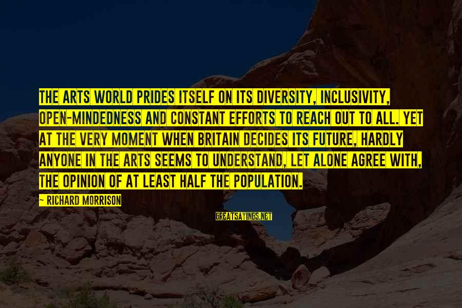 Inclusivity In Diversity Sayings By Richard Morrison: The arts world prides itself on its diversity, inclusivity, open-mindedness and constant efforts to reach