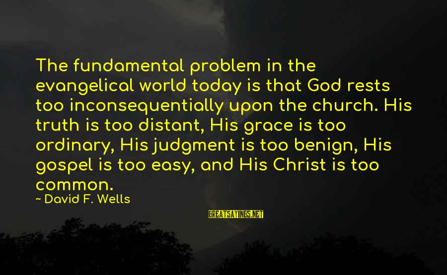 Inconsequentially Sayings By David F. Wells: The fundamental problem in the evangelical world today is that God rests too inconsequentially upon