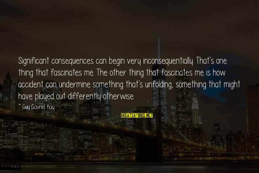 Inconsequentially Sayings By Guy Gavriel Kay: Significant consequences can begin very inconsequentially. That's one thing that fascinates me. The other thing