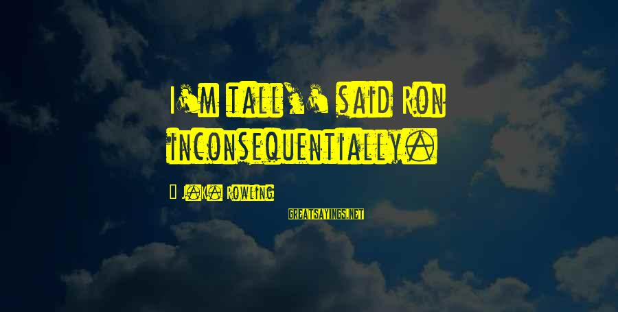 Inconsequentially Sayings By J.K. Rowling: I'm tall,' said Ron inconsequentially.