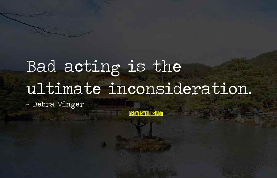 Inconsideration Sayings By Debra Winger: Bad acting is the ultimate inconsideration.