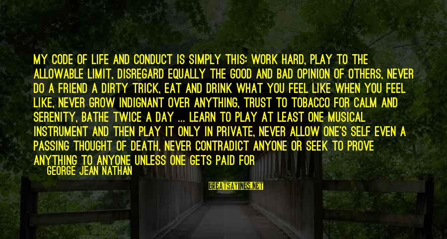Inconsideration Sayings By George Jean Nathan: My code of life and conduct is simply this: work hard, play to the allowable