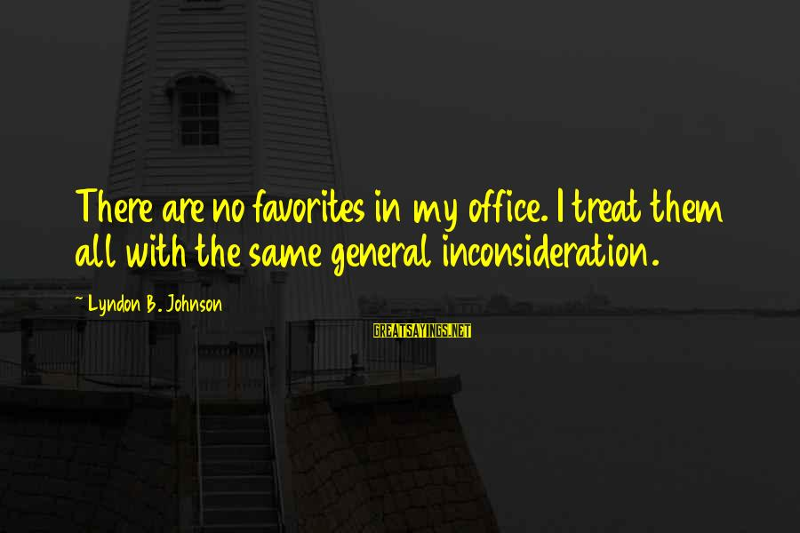 Inconsideration Sayings By Lyndon B. Johnson: There are no favorites in my office. I treat them all with the same general